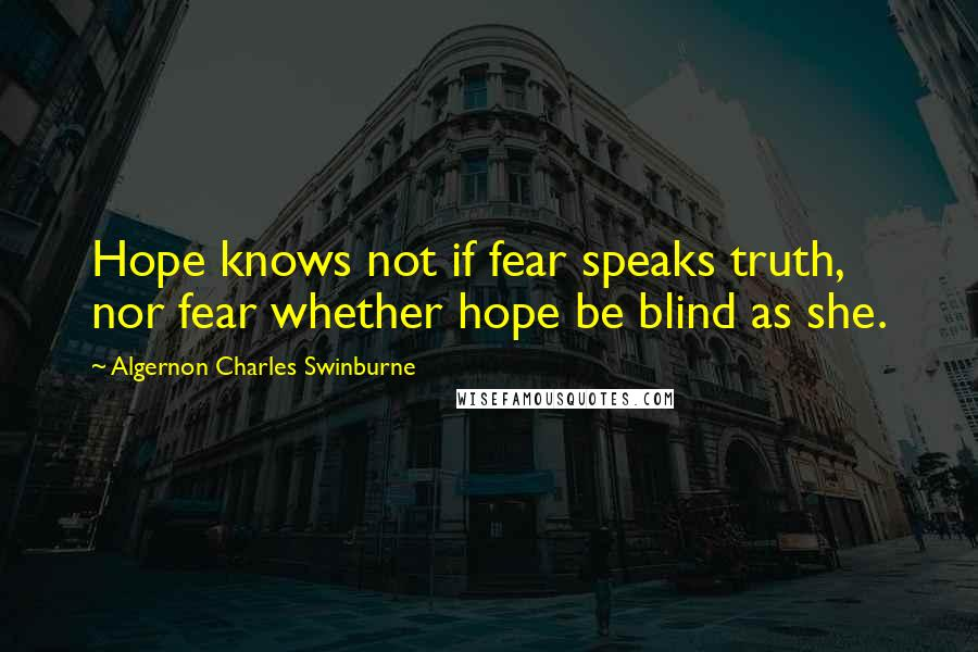 Algernon Charles Swinburne quotes: Hope knows not if fear speaks truth, nor fear whether hope be blind as she.