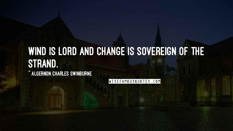 Algernon Charles Swinburne quotes: Wind is lord and change is sovereign of the strand.