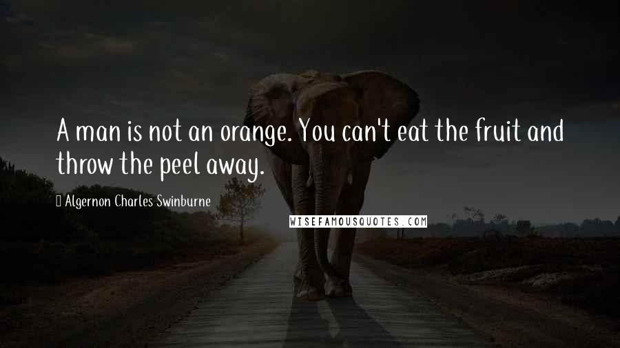 Algernon Charles Swinburne quotes: A man is not an orange. You can't eat the fruit and throw the peel away.