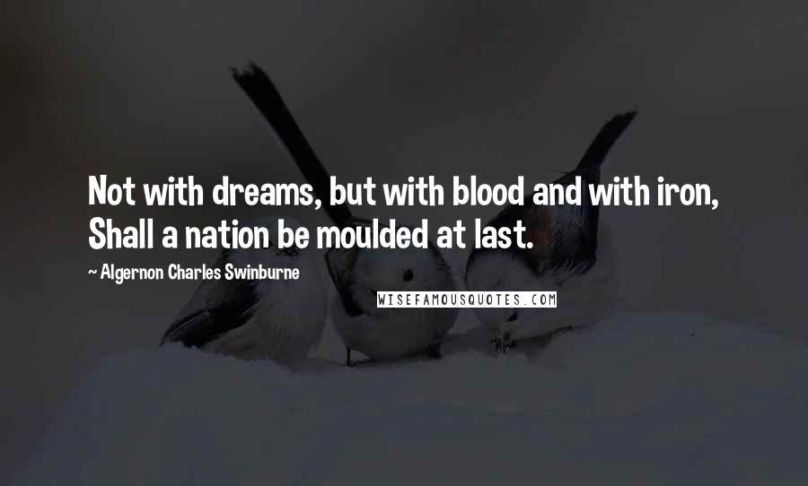 Algernon Charles Swinburne quotes: Not with dreams, but with blood and with iron, Shall a nation be moulded at last.