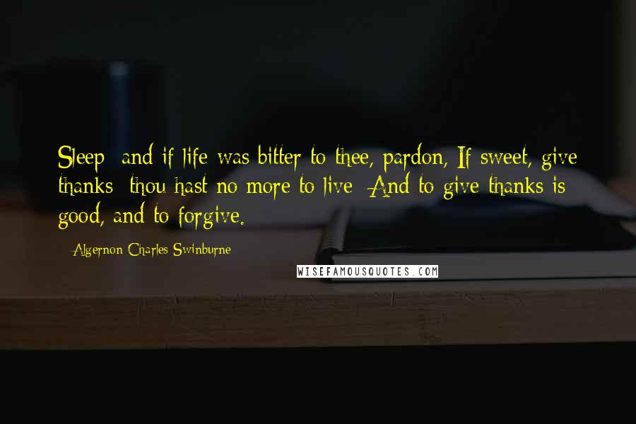 Algernon Charles Swinburne quotes: Sleep; and if life was bitter to thee, pardon, If sweet, give thanks; thou hast no more to live; And to give thanks is good, and to forgive.