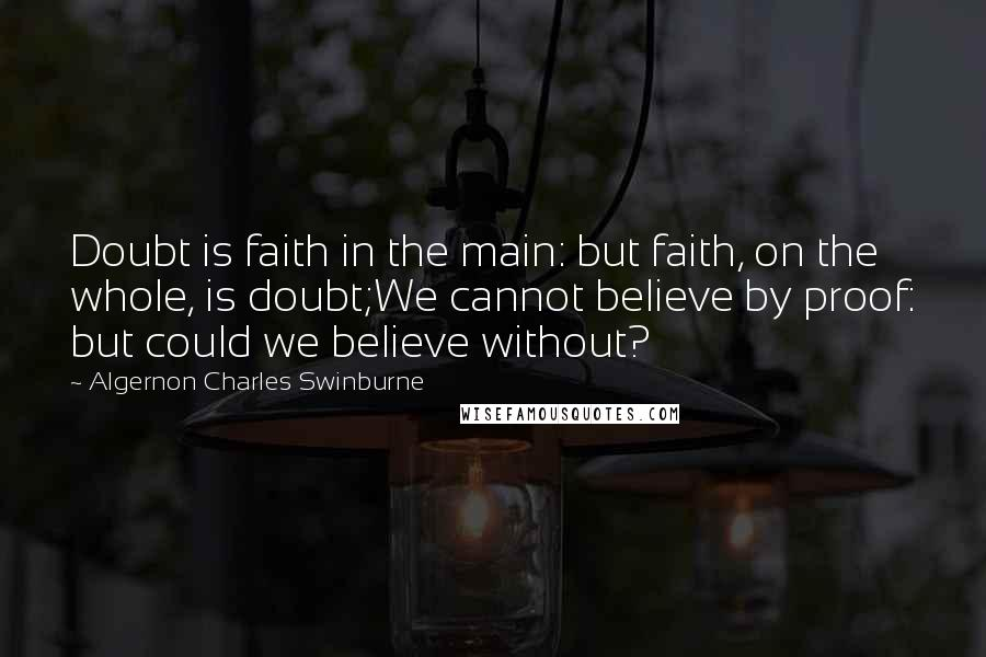 Algernon Charles Swinburne quotes: Doubt is faith in the main: but faith, on the whole, is doubt;We cannot believe by proof: but could we believe without?