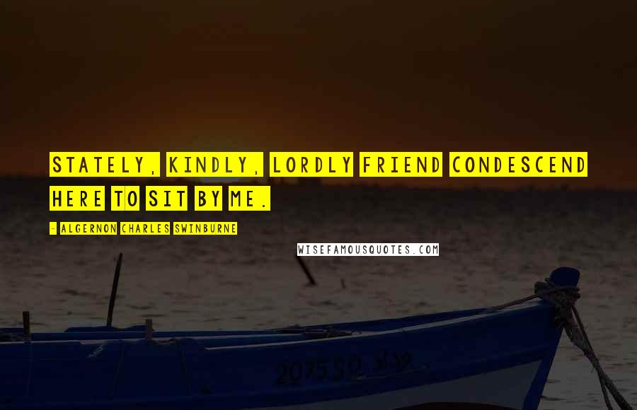Algernon Charles Swinburne quotes: Stately, kindly, lordly friend Condescend Here to sit by me.
