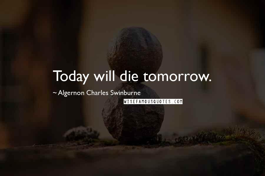 Algernon Charles Swinburne quotes: Today will die tomorrow.