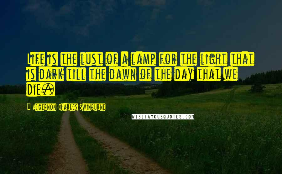 Algernon Charles Swinburne quotes: Life is the lust of a lamp for the light that is dark till the dawn of the day that we die.