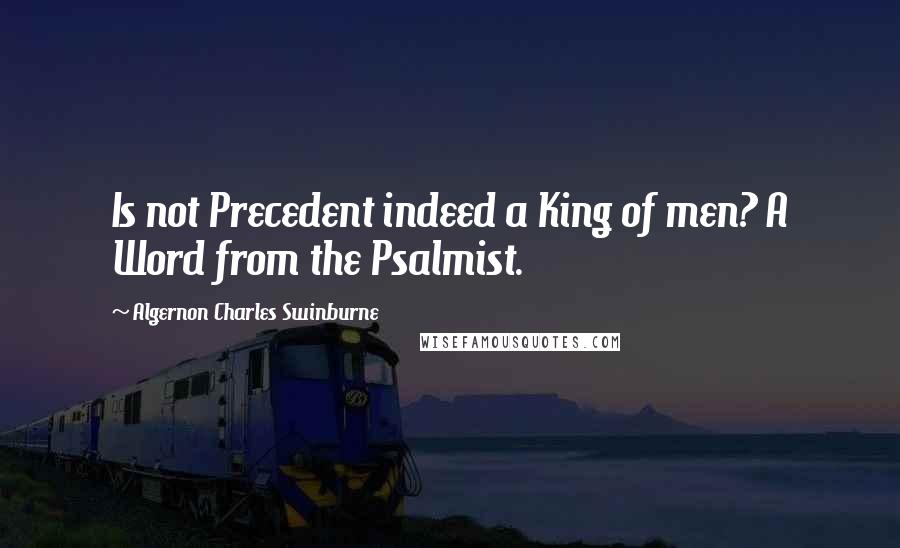 Algernon Charles Swinburne quotes: Is not Precedent indeed a King of men? A Word from the Psalmist.