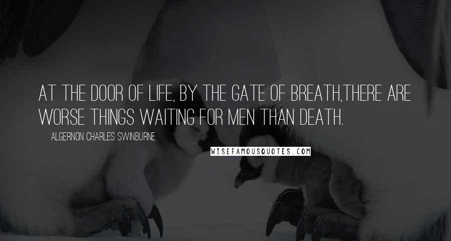 Algernon Charles Swinburne quotes: At the door of life, by the gate of breath,There are worse things waiting for men than death.