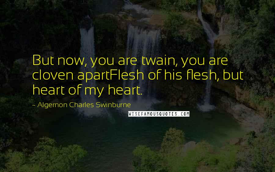Algernon Charles Swinburne quotes: But now, you are twain, you are cloven apartFlesh of his flesh, but heart of my heart.