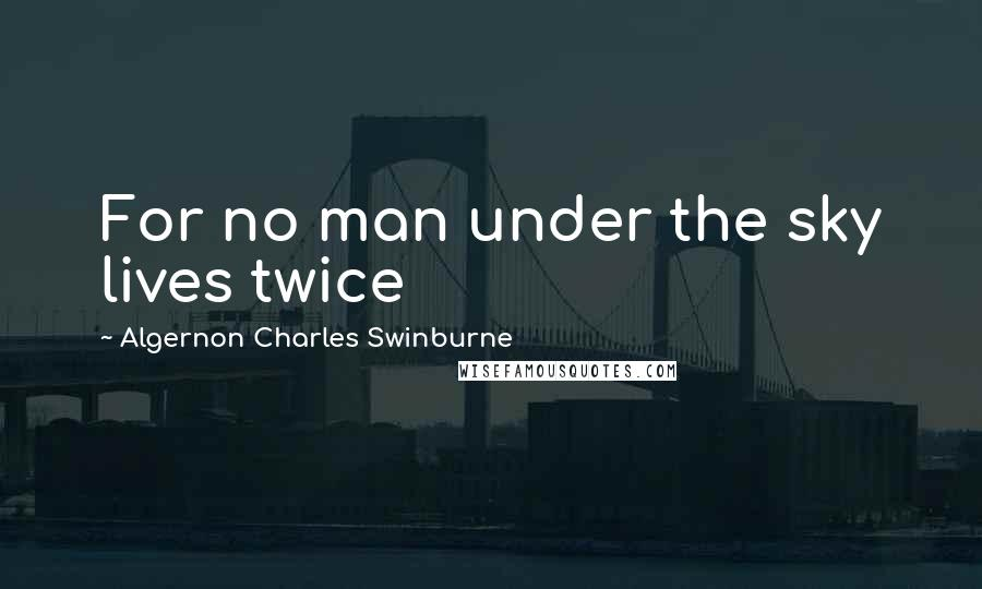 Algernon Charles Swinburne quotes: For no man under the sky lives twice