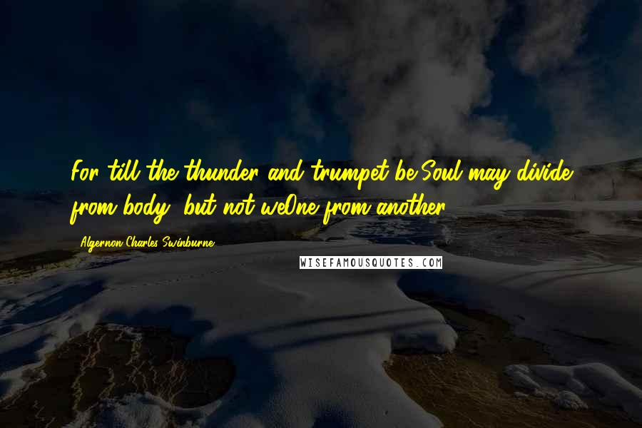Algernon Charles Swinburne quotes: For till the thunder and trumpet be,Soul may divide from body, but not weOne from another