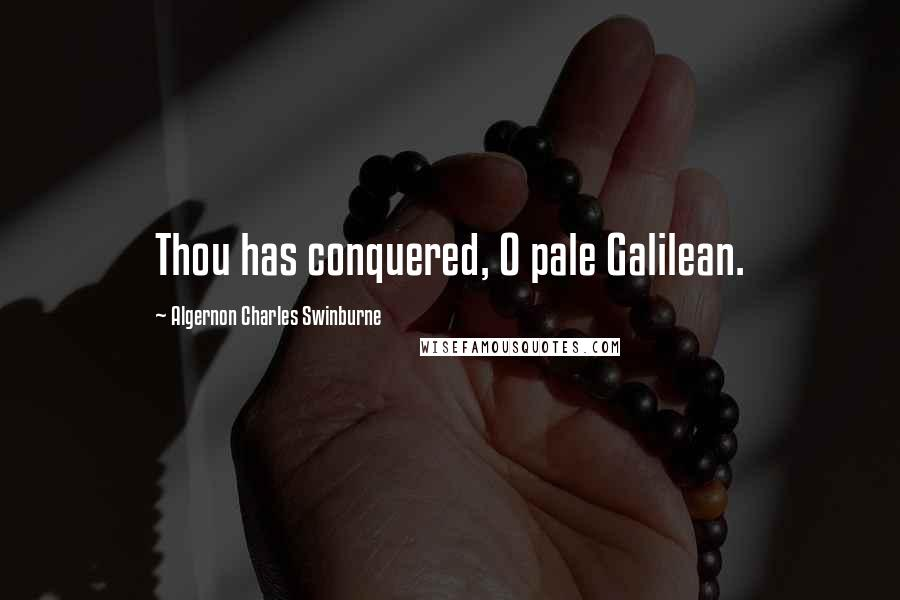 Algernon Charles Swinburne quotes: Thou has conquered, O pale Galilean.