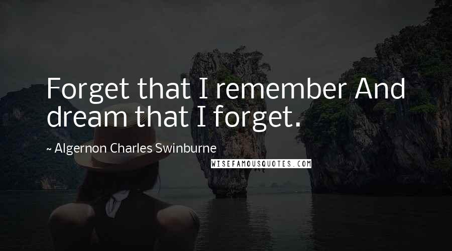 Algernon Charles Swinburne quotes: Forget that I remember And dream that I forget.
