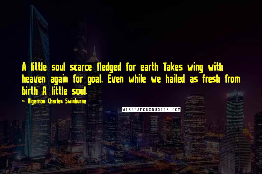 Algernon Charles Swinburne quotes: A little soul scarce fledged for earth Takes wing with heaven again for goal, Even while we hailed as fresh from birth A little soul.