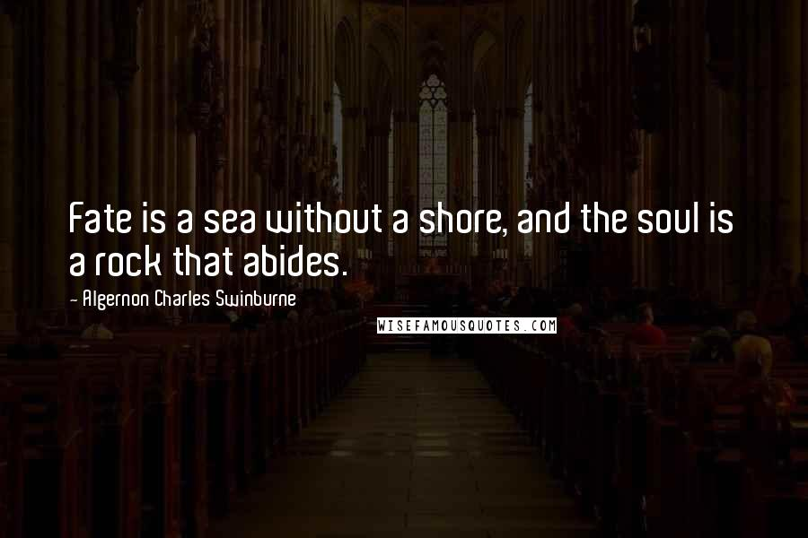 Algernon Charles Swinburne quotes: Fate is a sea without a shore, and the soul is a rock that abides.