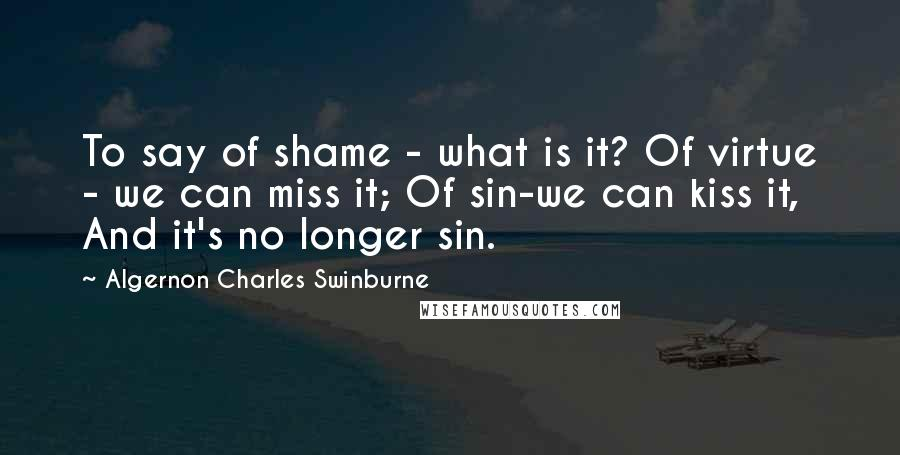 Algernon Charles Swinburne quotes: To say of shame - what is it? Of virtue - we can miss it; Of sin-we can kiss it, And it's no longer sin.