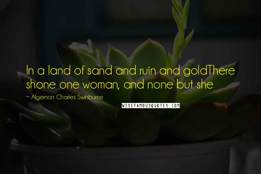 Algernon Charles Swinburne quotes: In a land of sand and ruin and goldThere shone one woman, and none but she
