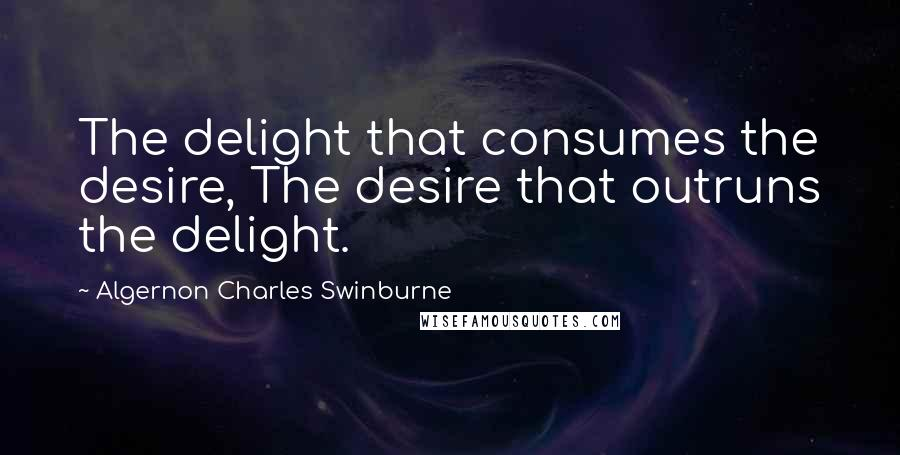 Algernon Charles Swinburne quotes: The delight that consumes the desire, The desire that outruns the delight.