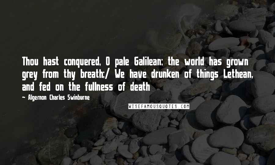 Algernon Charles Swinburne quotes: Thou hast conquered, O pale Galilean; the world has grown grey from thy breath;/ We have drunken of things Lethean, and fed on the fullness of death