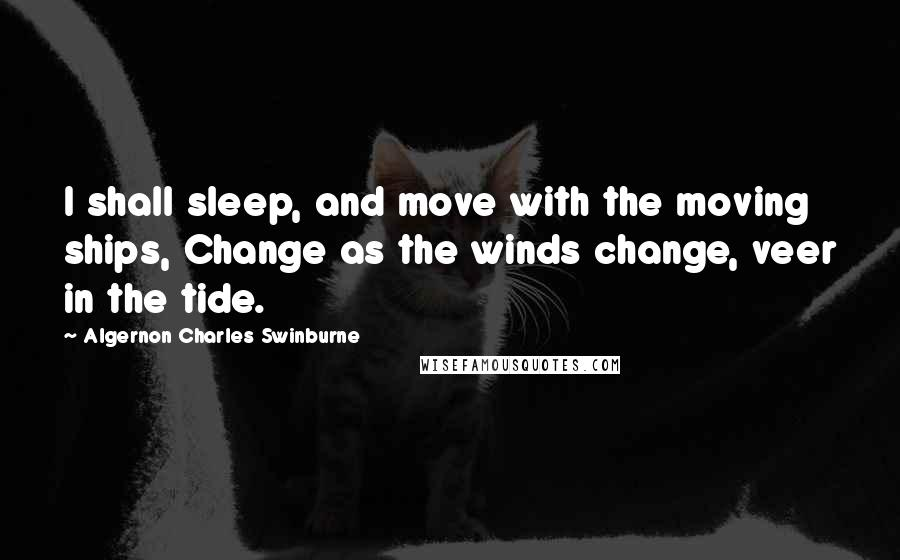 Algernon Charles Swinburne quotes: I shall sleep, and move with the moving ships, Change as the winds change, veer in the tide.