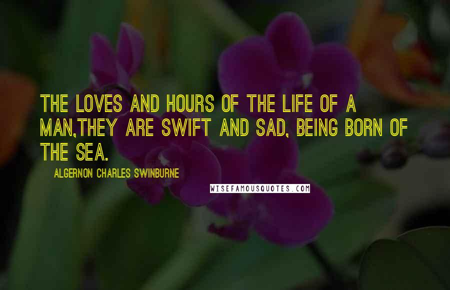 Algernon Charles Swinburne quotes: The loves and hours of the life of a man,They are swift and sad, being born of the sea.