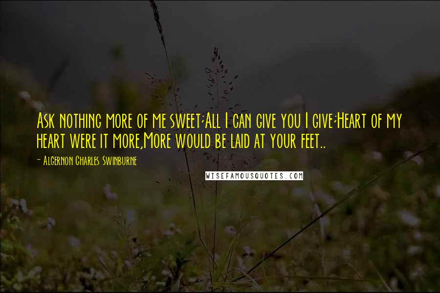 Algernon Charles Swinburne quotes: Ask nothing more of me sweet;All I can give you I give;Heart of my heart were it more,More would be laid at your feet..