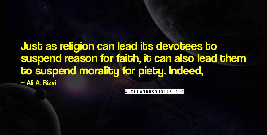 Ali A. Rizvi quotes: Just as religion can lead its devotees to suspend reason for faith, it can also lead them to suspend morality for piety. Indeed,