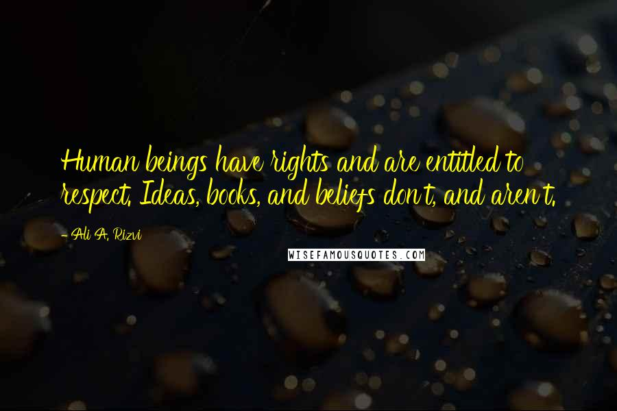 Ali A. Rizvi quotes: Human beings have rights and are entitled to respect. Ideas, books, and beliefs don't, and aren't.