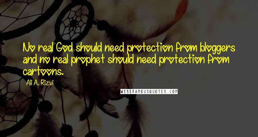 Ali A. Rizvi quotes: No real God should need protection from bloggers and no real prophet should need protection from cartoons.