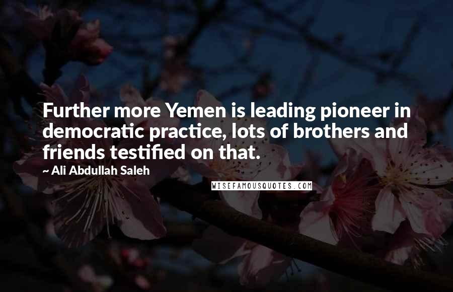 Ali Abdullah Saleh quotes: Further more Yemen is leading pioneer in democratic practice, lots of brothers and friends testified on that.