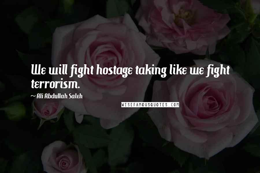 Ali Abdullah Saleh quotes: We will fight hostage taking like we fight terrorism.