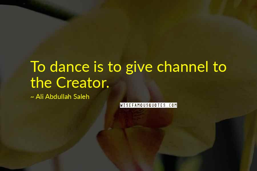 Ali Abdullah Saleh quotes: To dance is to give channel to the Creator.