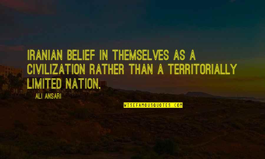 Ali As Quotes By Ali Ansari: Iranian belief in themselves as a civilization rather