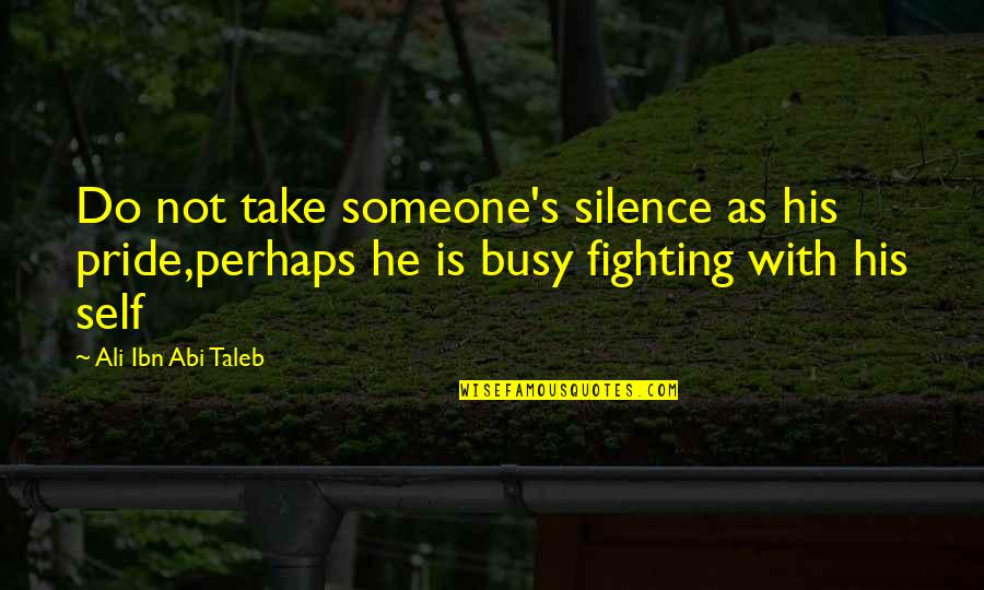 Ali As Quotes By Ali Ibn Abi Taleb: Do not take someone's silence as his pride,perhaps