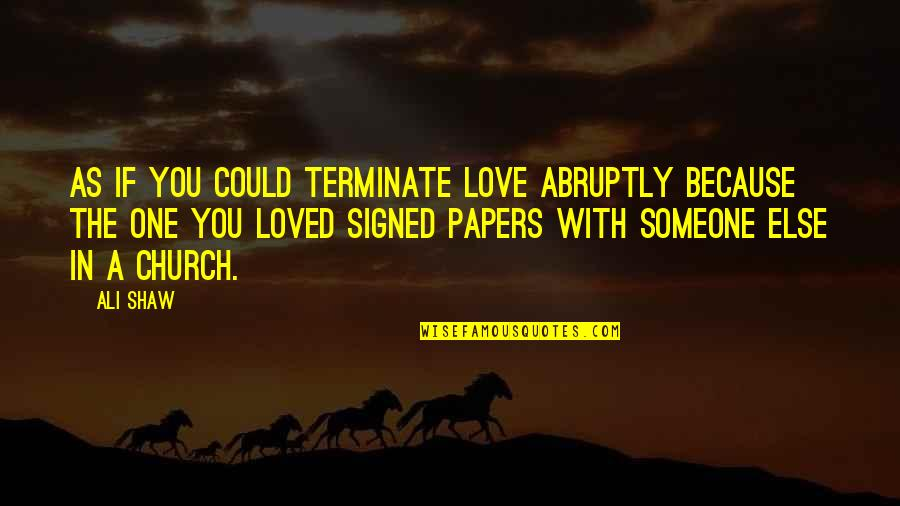 Ali As Quotes By Ali Shaw: As if you could terminate love abruptly because