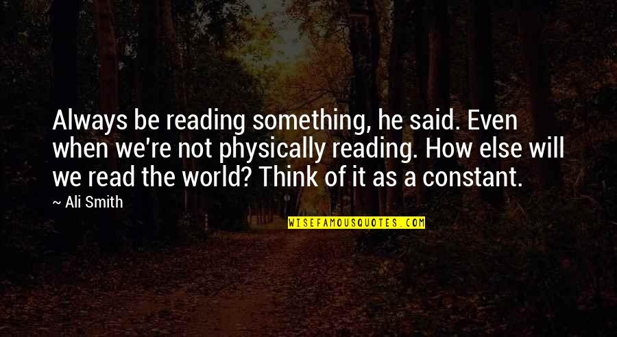 Ali As Quotes By Ali Smith: Always be reading something, he said. Even when