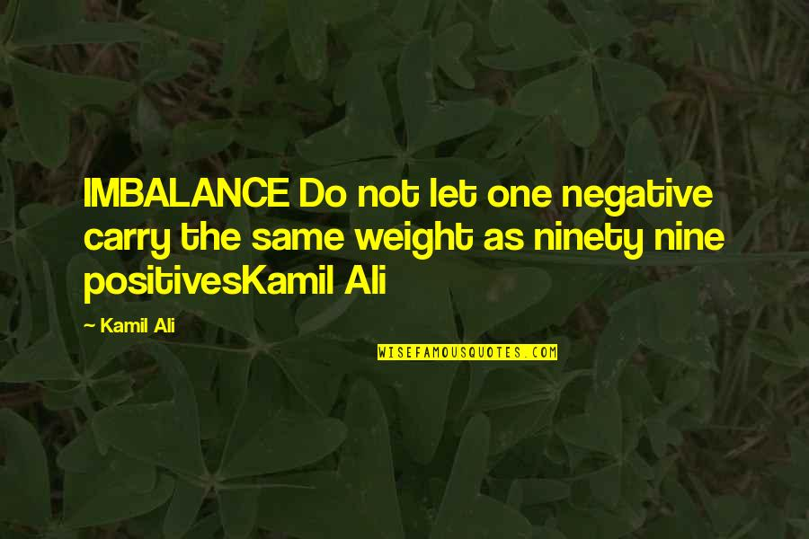 Ali As Quotes By Kamil Ali: IMBALANCE Do not let one negative carry the