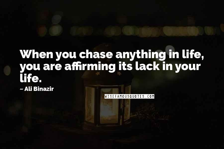 Ali Binazir quotes: When you chase anything in life, you are affirming its lack in your life.
