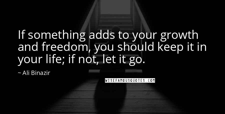Ali Binazir quotes: If something adds to your growth and freedom, you should keep it in your life; if not, let it go.