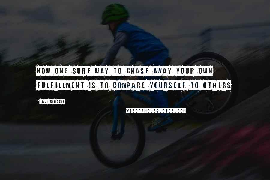 Ali Binazir quotes: Now one sure way to chase away your own fulfillment is to compare yourself to others