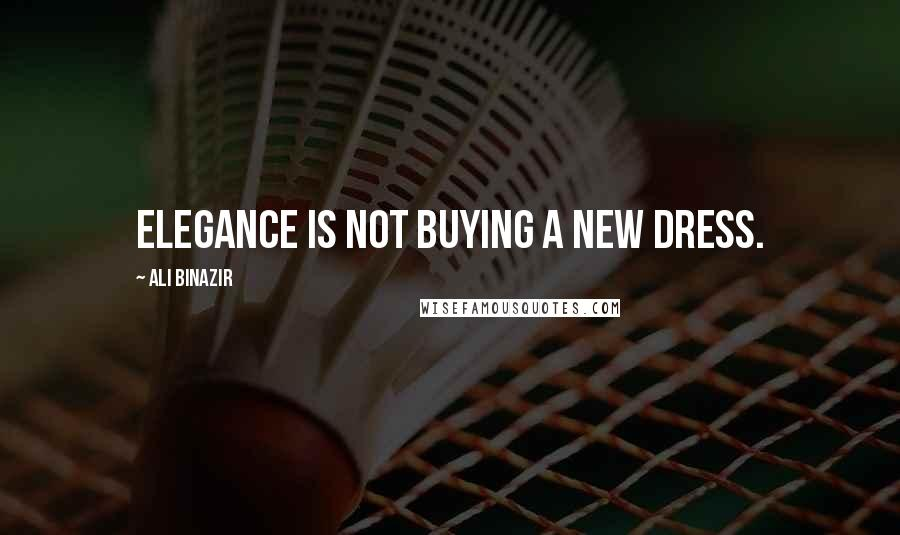 Ali Binazir quotes: Elegance is not buying a new dress.
