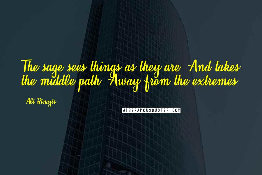 Ali Binazir quotes: The sage sees things as they are, And takes the middle path, Away from the extremes.