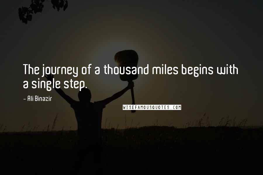 Ali Binazir quotes: The journey of a thousand miles begins with a single step.
