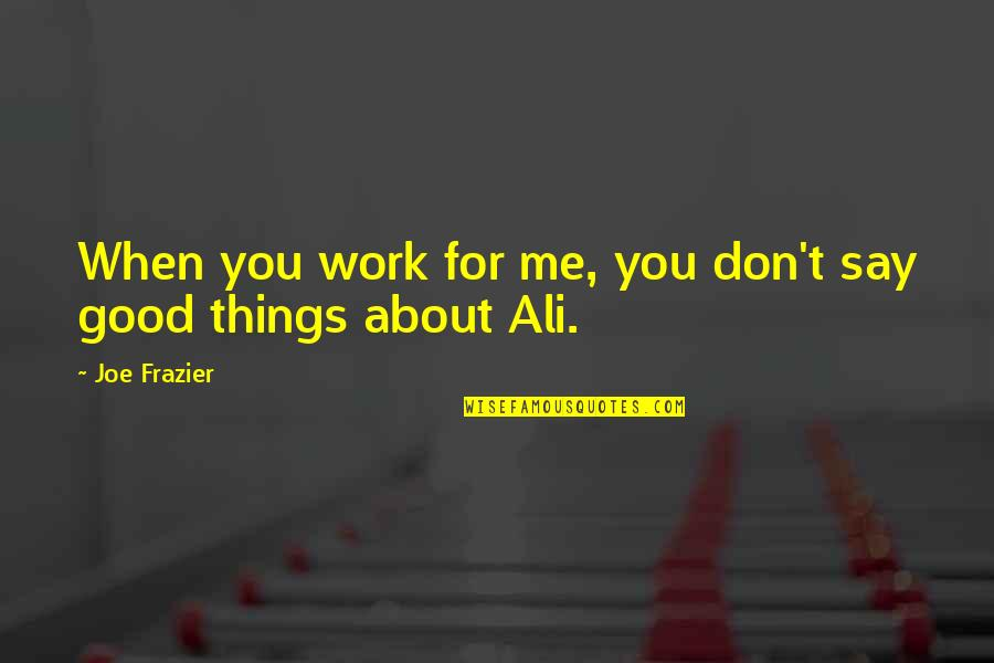 Ali Frazier Quotes By Joe Frazier: When you work for me, you don't say