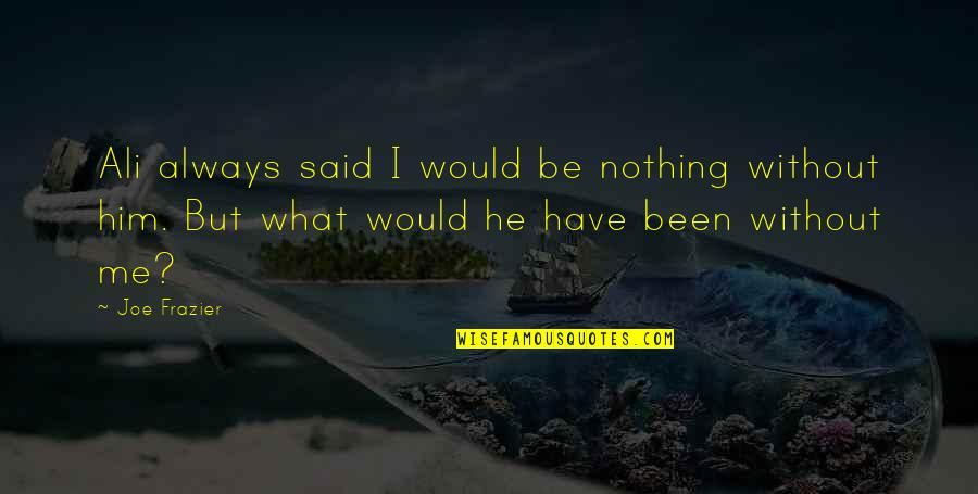 Ali Frazier Quotes By Joe Frazier: Ali always said I would be nothing without