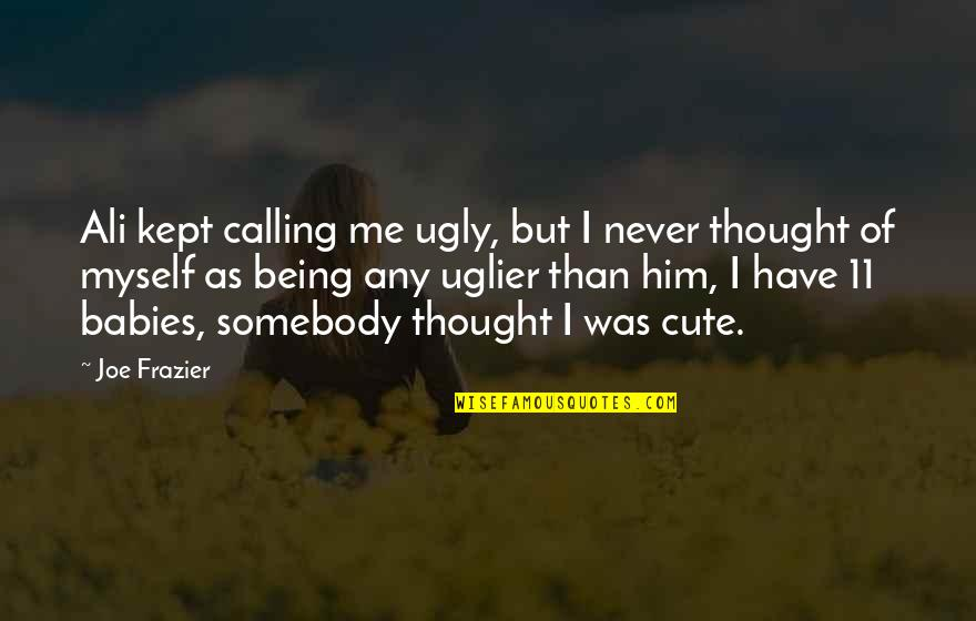 Ali Frazier Quotes By Joe Frazier: Ali kept calling me ugly, but I never