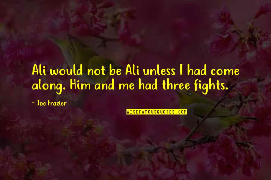 Ali Frazier Quotes By Joe Frazier: Ali would not be Ali unless I had