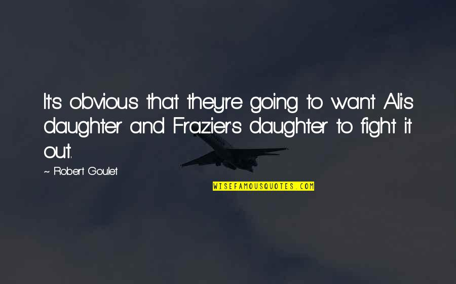 Ali Frazier Quotes By Robert Goulet: It's obvious that they're going to want Ali's