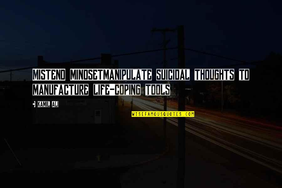 Ali G Best Quotes By Kamil Ali: MISTEND MINDSETManipulate suicidal thoughts to manufacture life-coping tools