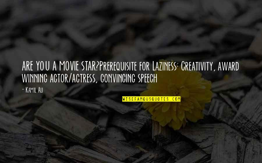 Ali G Movie Quotes By Kamil Ali: ARE YOU A MOVIE STAR?Prerequisite for Laziness: Creativity,