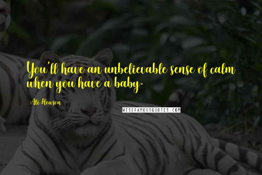 Ali Hewson quotes: You'll have an unbelievable sense of calm when you have a baby.